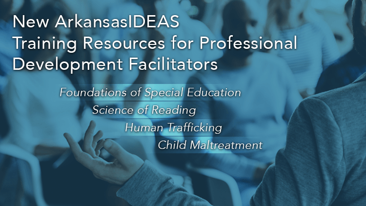 New ArkansasIDEAS Training Resources for Professional Development Facilitators including Foundations of SPED, Science of Reading, Human Trafficking, and Child Maltreatment